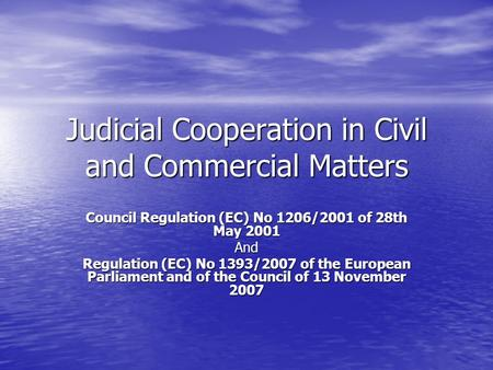 Judicial Cooperation in Civil and Commercial Matters Council Regulation (EC) No 1206/2001 of 28th May 2001 And Regulation (EC) No 1393/2007 of the European.