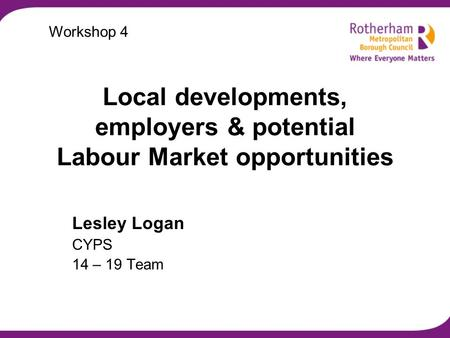 Local developments, employers & potential Labour Market opportunities Lesley Logan CYPS 14 – 19 Team Workshop 4.