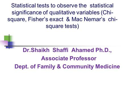 Statistical tests to observe the statistical significance of qualitative variables (Chi- square, Fisher's exact & Mac Nemar's chi- square tests) Dr.Shaikh.