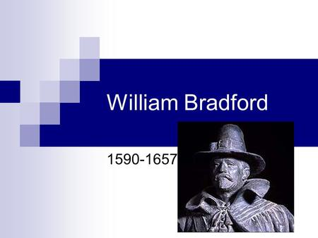 William Bradford 1590-1657. William Bradford Born in 1590 in Yorkshire, England. Orphaned both from parents and grandparents, he and older sister Alice.