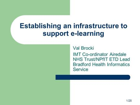 1/25 Establishing an infrastructure to support e-learning Val Brocki IMT Co-ordinator Airedale NHS Trust/NPfIT ETD Lead Bradford Health Informatics Service.