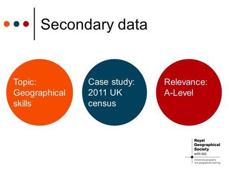 Secondary data Relevance: A-Level Case study: 2011 UK census Topic: Geographical skills.