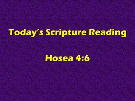 Today's Scripture Reading Hosea 4:6. Real Christians Are KNOWLEDGEABLE Hosea 4:6.