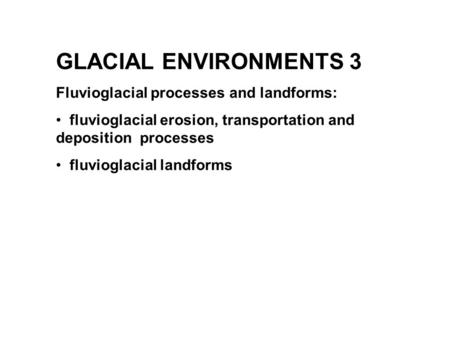 GLACIAL ENVIRONMENTS 3 Fluvioglacial processes and landforms: fluvioglacial erosion, transportation and deposition processes fluvioglacial landforms.
