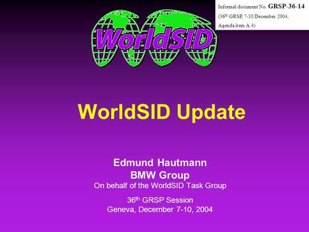 WorldSID Update Edmund Hautmann BMW Group On behalf of the WorldSID Task Group 36 th GRSP Session Geneva, December 7-10, 2004 Edmund Hautmann BMW Group.