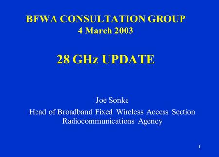 1 BFWA CONSULTATION GROUP 4 March 2003 28 GHz UPDATE Joe Sonke Head of Broadband Fixed Wireless Access Section Radiocommunications Agency.