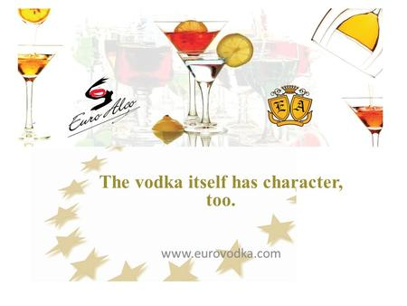 The vodka itself has character, too. www.eurovodka.com.