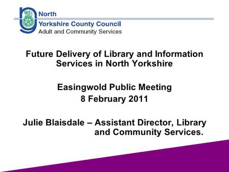 1 Future Delivery of Library and Information Services in North Yorkshire Easingwold Public Meeting 8 February 2011 Julie Blaisdale – Assistant Director,