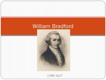 1590-1657 William Bradford. Born in 1590 in Yorkshire, England. Orphaned both from parents and grandparents. He and older sister Alice were raised by.