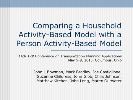 Comparing a Household Activity-Based Model with a Person Activity-Based Model 14th TRB Conference on Transportation Planning Applications May 5-9, 2013,