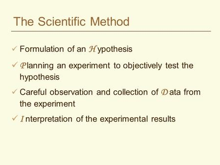 The Scientific Method Formulation of an H ypothesis P lanning an experiment to objectively test the hypothesis Careful observation and collection of D.