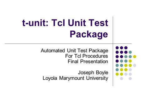 T-unit: Tcl Unit Test Package Automated Unit Test Package For Tcl Procedures Final Presentation Joseph Boyle Loyola Marymount University.