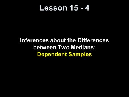 Lesson 15 - 4 Inferences about the Differences between Two Medians: Dependent Samples.