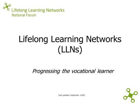 Lifelong Learning Networks (LLNs) (last updated September 2008) Progressing the vocational learner.