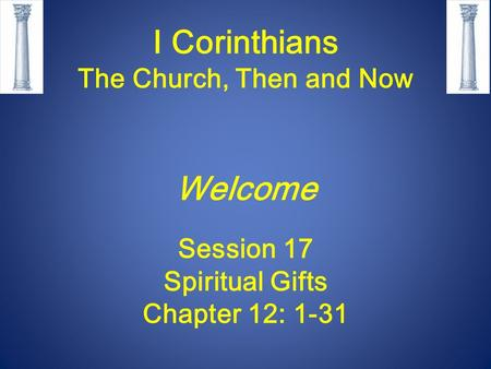 I Corinthians The Church, Then and Now Welcome Session 17 Spiritual Gifts Chapter 12: 1-31.