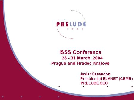 ISSS Conference 28 - 31 March, 2004 Prague and Hradec Kralove Javier Ossandon President of ELANET (CEMR) PRELUDE CEO.