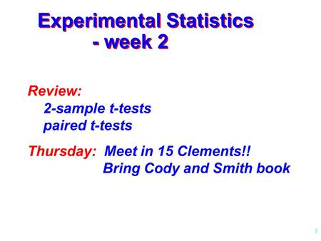 1 Experimental Statistics - week 2 Review: 2-sample t-tests paired t-tests Thursday: Meet in 15 Clements!! Bring Cody and Smith book.