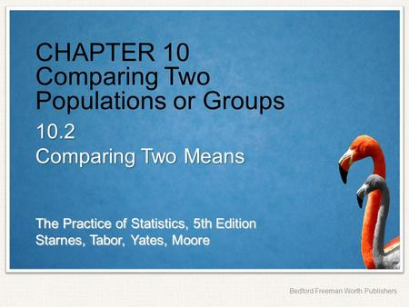 The Practice of Statistics, 5th Edition Starnes, Tabor, Yates, Moore Bedford Freeman Worth Publishers CHAPTER 10 Comparing Two Populations or Groups 10.2.