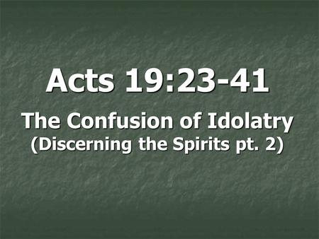 Acts 19:23-41 The Confusion of Idolatry (Discerning the Spirits pt. 2)