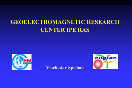 GEOELECTROMAGNETIC RESEARCH CENTER IPE RAS Viacheslav Spichak.
