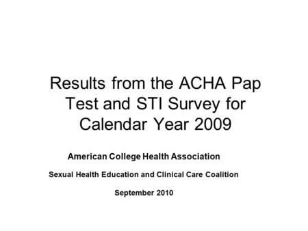 Results from the ACHA Pap Test and STI Survey for Calendar Year 2009 American College Health Association Sexual Health Education and Clinical Care Coalition.