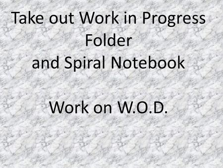 Take out Work in Progress Folder and Spiral Notebook Work on W.O.D.