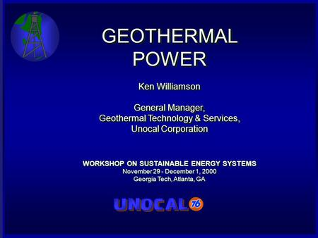 GEOTHERMAL POWER Ken Williamson General Manager, Geothermal Technology & Services, Unocal Corporation WORKSHOP ON SUSTAINABLE ENERGY SYSTEMS November 29.
