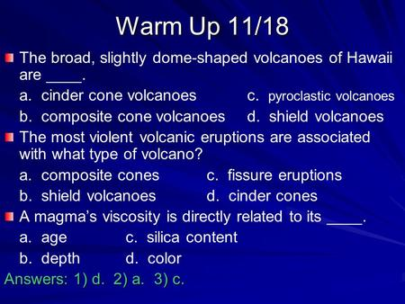 Warm Up 11/18 The broad, slightly dome-shaped volcanoes of Hawaii are ____. a. cinder cone volcanoes		c. pyroclastic volcanoes b. composite cone volcanoes	d.