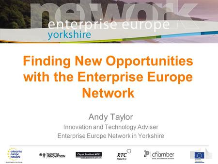 Andy Taylor Innovation and Technology Adviser Enterprise Europe Network in Yorkshire Finding New Opportunities with the Enterprise Europe Network.
