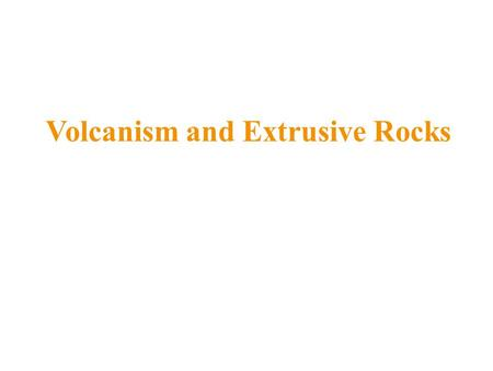 Volcanism and Extrusive Rocks. Volcanism and Earth's Systems Atmosphere originally created from gases released by magmas Hydrosphere produced by condensation.