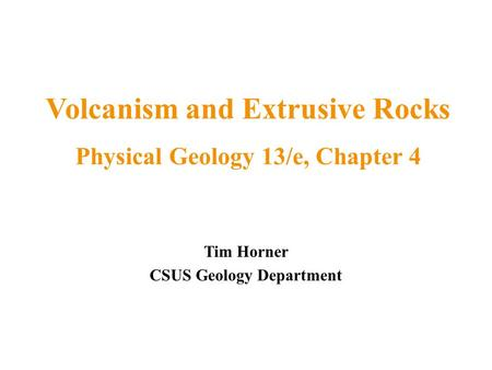 Tim Horner CSUS Geology Department Volcanism and Extrusive Rocks Physical Geology 13/e, Chapter 4.