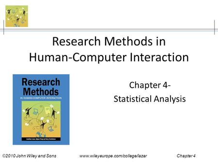 ©2010 John Wiley and Sons www.wileyeurope.com/college/lazar Chapter 4 Research Methods in Human-Computer Interaction Chapter 4- Statistical Analysis.