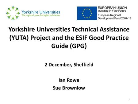 1 Yorkshire Universities Technical Assistance (YUTA) Project and the ESIF Good Practice Guide (GPG) 2 December, Sheffield Ian Rowe Sue Brownlow.