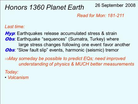 "Honors 1360 Planet Earth Last time: Hyp : Earthquakes release accumulated stress & strain Obs : Earthquake ""sequences"" (Sumatra, Turkey) where large stress."