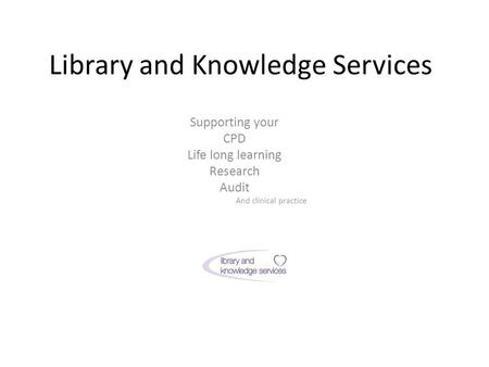Library and Knowledge Services Supporting your CPD Life long learning Research Audit And clinical practice.