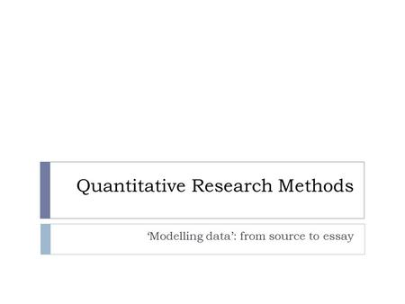 Quantitative Research Methods 'Modelling data': from source to essay.