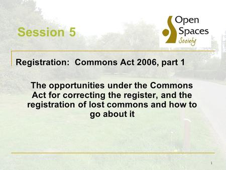 1 Session 5 Registration: Commons Act 2006, part 1 The opportunities under the Commons Act for correcting the register, and the registration of lost commons.