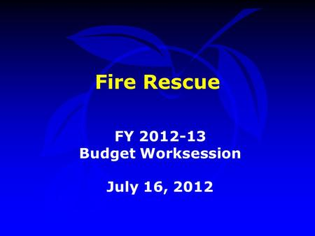 Fire Rescue FY 2012-13 Budget Worksession July 16, 2012.