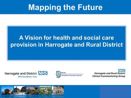 Mapping the Future A Vision for health and social care provision in Harrogate and Rural District.