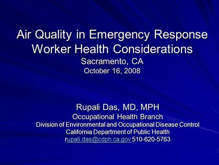 Air Quality in Emergency Response Worker Health Considerations Sacramento, CA October 16, 2008 Rupali Das, MD, MPH Occupational Health Branch Division.