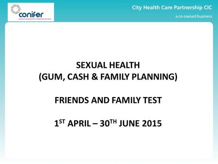 SEXUAL HEALTH (GUM, CASH & FAMILY PLANNING) FRIENDS AND FAMILY TEST 1 ST APRIL – 30 TH JUNE 2015.