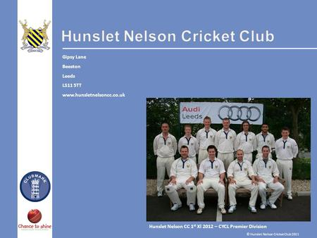 Hunslet Nelson CC 1 st Xl 2012 – CYCL Premier Division Gipsy Lane Beeston Leeds LS11 5TT www.hunsletnelsoncc.co.uk © Hunslet Nelson Cricket Club 2011.