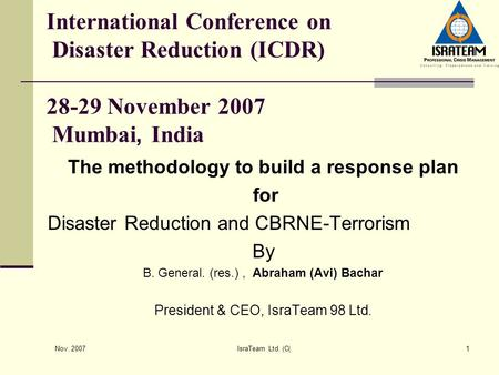 Nov. 2007 IsraTeam Ltd. (C)1 International Conference on Disaster Reduction (ICDR) 28-29 November 2007 Mumbai, India The methodology to build a response.