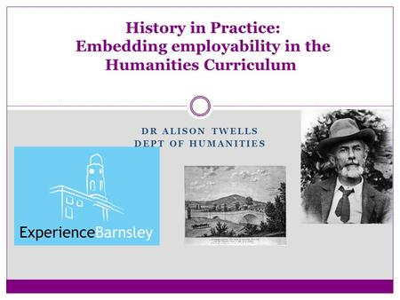 DR ALISON TWELLS DEPT OF HUMANITIES History in Practice: Embedding employability in the Humanities Curriculum.