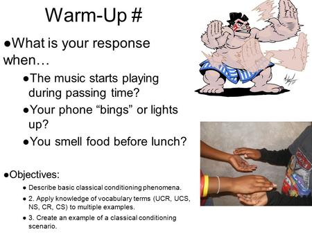 "Warm-Up # ●What is your response when… ●The music starts playing during passing time? ●Your phone ""bings"" or lights up? ●You smell food before lunch? ●Objectives:"