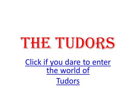 The Tudors Click if you dare to enter the world of Tudors.