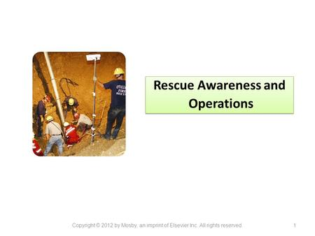Rescue Awareness and Operations Rescue Awareness and Operations Copyright © 2012 by Mosby, an imprint of Elsevier Inc. All rights reserved.1.