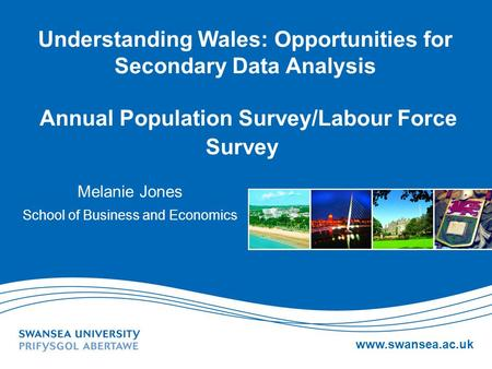Www.swansea.ac.uk Understanding Wales: Opportunities for Secondary Data Analysis Annual Population Survey/Labour Force Survey Melanie Jones School of Business.