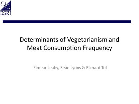 Determinants of Vegetarianism and Meat Consumption Frequency Eimear Leahy, Seán Lyons & Richard Tol.