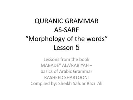 "QURANIC GRAMMAR AS-SARF ""Morphology of the words"" Lesson 5 Lessons from the book MABADE"" ALA'RABIYAH – basics of Arabic Grammar RASHEED SHARTOONI Compiled."